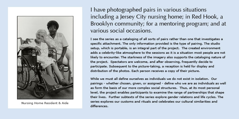 I have photographed pairs in various situations including a Jersey City nursing home; in Red Hook, a Brooklyn community; for a mentoring program; and at various social occasions.  I see the series as a cataloging of all sorts of pairs rather than one that investigates a specific attachment. The only information provided is the type of pairing. The studio setup, which is portable, is an integral part of the project.  The created environment adds a celebrity-like atmosphere to the sessions as it is a situation most people are not likely to encounter. The starkness of the imagery also supports the cataloging nature of the project.  Spectators are welcome, and after observing, frequently decide to participate. Subsequent to the picture-taking, a reception is held for display and distribution of the photos. Each person receives a copy of their picture.  While we must all define ourselves as individuals we do not exist in isolation.  Our pairings - whether chosen, given, or assigned - define who we are as individuals as well as form the basis of our more complex social structures.  Thus, at its most personal level, the project enables participants to examine the range of partnerships that shape their lives.  Further subtexts of the series explore gender relations and life cycles. The series explores our customs and rituals and celebrates our cultural similarities and differences.