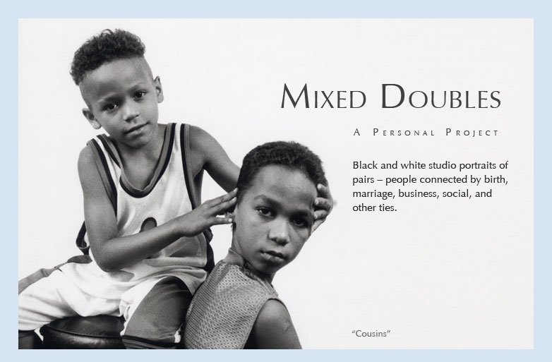 Mixed Doubles: A Personal Project Black and white studio portraits of pairs - people connected by birth, marriage, business, social, and other ties.